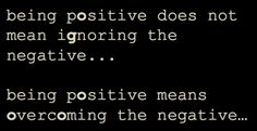 OVERCOME THE NEGATIVE! :)  Negativity gets you NOWHERE