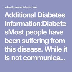 AdditionalDiabetes Information:DiabetesMost people have been suffering from this disease. While it is not communicable disease but we should take care from
