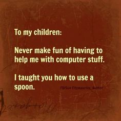To my children: Never make fun of having to help me with computer stuff.  I taught you how to use a spoon.