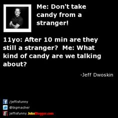 Me: Don't take candy from a stranger!  11yo: After 10 min are they still a stranger?  Me: What kind of candy are we talking about? -  by Jeff Dwoskin
