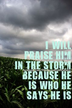 I will praise Him in the storm.