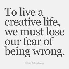 """""""To live a creative life, we must lose our fear of being wrong."""" - Joseph Chilton Pearce"""