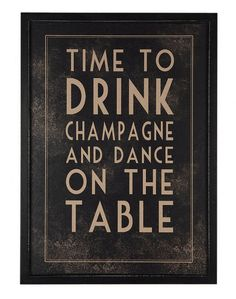 Time To Drink Champagne & Dance On The Table- bought for my dining room :)