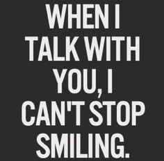 When I talk with you I can't stop smiling!