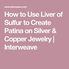 How to Use Liver of Sulfur to Create Patina on Silver & Copper Jewelry | Interweave
