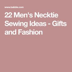 22 Men's Necktie Sewing Ideas - Gifts and Fashion