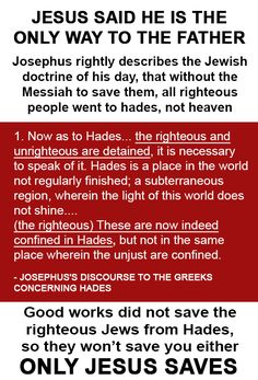 JOSEPHUS ALSO SAID RIGHTEOUS PEOPLE WENT TO SHEOL: All dead jewish people including dead prophets, went into Sheol, not heaven. So no one will get to heaven without the atonement of Jesus. Righteous deeds did not get any dead people into heaven, only Jesus did after he rose. So Muslims are wasting their time thinking their works will get them into heaven, it didn't get righteous Jews into heaven, so it won't get them into heaven either.  SEE LINK