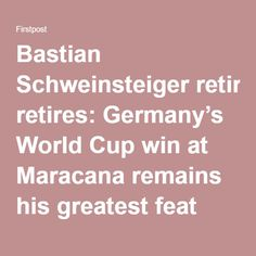 Bastian Schweinsteiger retires: Germany's World Cup win at Maracana remains his greatest feat