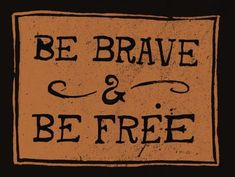 be brave and be free