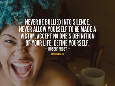 Never be bullied into silence. Never allow yourself to be made a victim. Accept no one's definition of your life; define yourself. Motivation For Today, Robert Frost, Entrepreneur Inspiration, Stand Up, Your Life, Definitions, Bullying, Confidence, How To Make