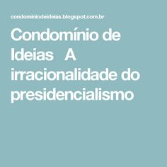Condomínio de Ideias  A irracionalidade do presidencialismo