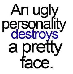This is so true.. Ones personality says a lot about who you are on the inside. Don't be a mean girl....