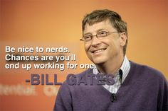 Be nice to nerds. Chances are you'll end up working for one - Greatness HQ Quotes