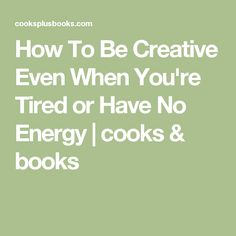 How To Be Creative Even When You're Tired or Have No Energy | cooks & books