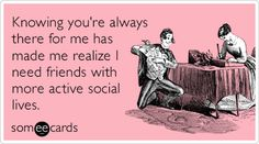 Knowing you're always there for me has made me realize I need friends with more active social lives.
