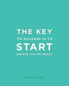 The key to success is to start before you're ready