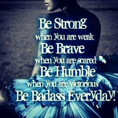 "Be strong, brave and humble, and always be your ""badass"" self!."