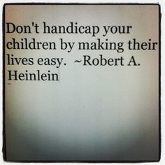 Dont handicap your children by making their lives easy. ~Robert A. Heinlein aint that the truth.