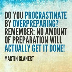 Do you procrastinate by overpreparing? Remember: No amount of preparation will actually get it done!