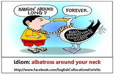 'Albatross around your neck' - something that you have done or are connected with that keeps causing you problems and stops you from being successful