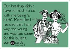 Our breakup didn't have so much to do with me being 'a bitch'. More like I realized that I am way too young and way too sober for this bullshit.
