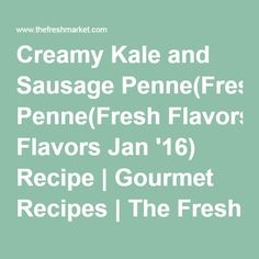 Creamy Kale and Sausage Penne(Fresh Flavors Jan '16) Recipe | Gourmet Recipes | The Fresh Market