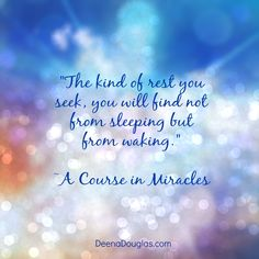 """The kind of rest you seek, you will find not from sleeping but from waking."" ~A Course in Miracles #ACIM #quote www.deenadouglas.com"