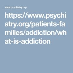 https://www.psychiatry.org/patients-families/addiction/what-is-addiction