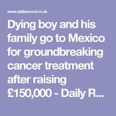 Dying boy and his family go to Mexico for groundbreaking cancer treatment after raising £150,000 - Daily Record