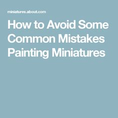 How to Avoid Some Common Mistakes Painting Miniatures