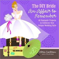The DIY bride, an affair to remember : 40 fantastic projects to celebrate your unique wedding style / Khris Cochran.