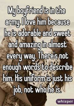 """Someone from Phoenix posted a whisper, which reads """"My boyfriend is in the army. I love him because he is adorable and sweet and amazing in almost every way. There's not enough words to describe him. His uniform is just his job, not who he is. Military Girlfriend Quotes, Military Love Quotes, Army Boyfriend, Army Quotes, Boyfriend Quotes, Military Life, Boyfriend Texts, Army Life, Soldier Love"""