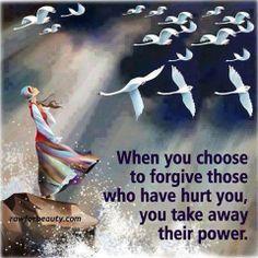 Cuando eliges perdonar a aquéllos que te hicieron daño,  les quitas el poder...