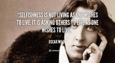 Selfishness is not living as one wishes to live, it is asking others to live as one wishes to live. - Oscar Wilde at Lifehack Quotes More great Oscar Wilde quotes at quotes.lifehack.org/by-author/oscar-wilde/