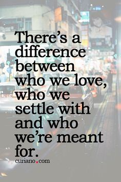 I never settle and even though I can't be with the one I love the most, he will always have a special place in my heart.