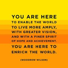 You Are Here To Enable The World To Live More Amply,,,Quote By Woodrow Wilson,,,Past President of The United States