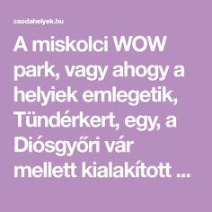 A miskolci WOW park, vagy ahogy a helyiek emlegetik, Tündérkert, egy, a Diósgyőri vár mellett kialakított mesebeli pihenőpark.