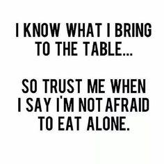 I know what I bring to the table.... So trust me when I say I'm not afraid to eat alone.