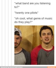 """For the first time ever, I was actually asked this question the other day. I had absolutely no answer. It hurt inside, but instead I was just like, """"You know that song Stressed Out that's being played on the radio? That's twenty øne piløts."""""""