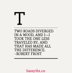 """""""Two Roads diverged in a wood, and I—I took the one less traveled by, and that has made all the difference."""" Robert Frost http://www.sassysix.co #quote #inspiration #quotesilove #quotesforwomen #quotesforgirls #bebold #fearless #difference #beachangemaker #sassysix #dontgiveup #keepgoing #yougotthis #bedifferent #thinkdifferent #makechange #bestrong #neverstop #beyou #beunique #robertfrost #dailyquote"""