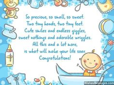 So precious, so small, so sweet. Two tiny hands, two tiny feet. Cute smiles and endless giggles, sweet nothings and adorable wriggles. All this and a lot more, is what will make your life soar. via WishesMessages.com