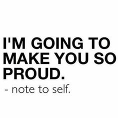 """I'm going to make you so proud"" - note to self"