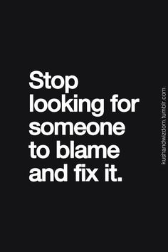 Stop looking for someone to blame and fix it.