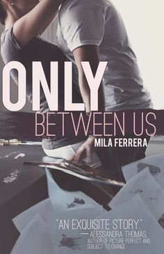 Only Between Us by Mila Ferrera | Cover by Jennifer Rush | Release Date: September 2, 2013 | http://milaferrerabooks.blogspot.com | Contemporary Romance / New Adult