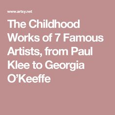 The Childhood Works of 7 Famous Artists, from Paul Klee to Georgia O'Keeffe