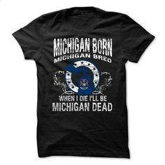Michigan Born Michigan   Bred When I Die I Will Be Mich - #long tee #tshirt bemalen. SIMILAR ITEMS => https://www.sunfrog.com/No-Category/Michigan-Born-Michigan--Bred-When-I-Die-I-Will-Be-Michigan-.html?68278