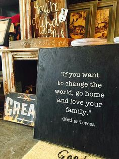 """If you want to change the world, go home and love your family."" - Mother Theresa"
