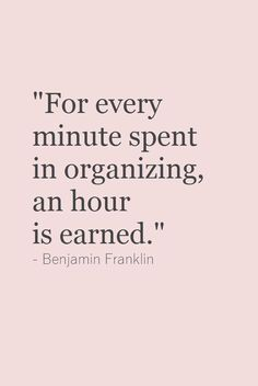 """For every minute spent in organizing an hour is earned"