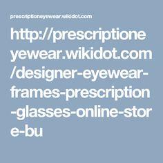 http://prescriptioneyewear.wikidot.com/designer-eyewear-frames-prescription-glasses-online-store-bu
