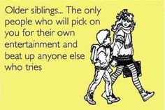 """Older siblings … The only people who will pick on you for their own entertainment and beat up anyone else who tries."" -Anonymous"